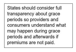 Text Box: States should consider full transparency about grace periods so providers and consumers understand what may happen during grace periods and afterwards if premiums are not paid.